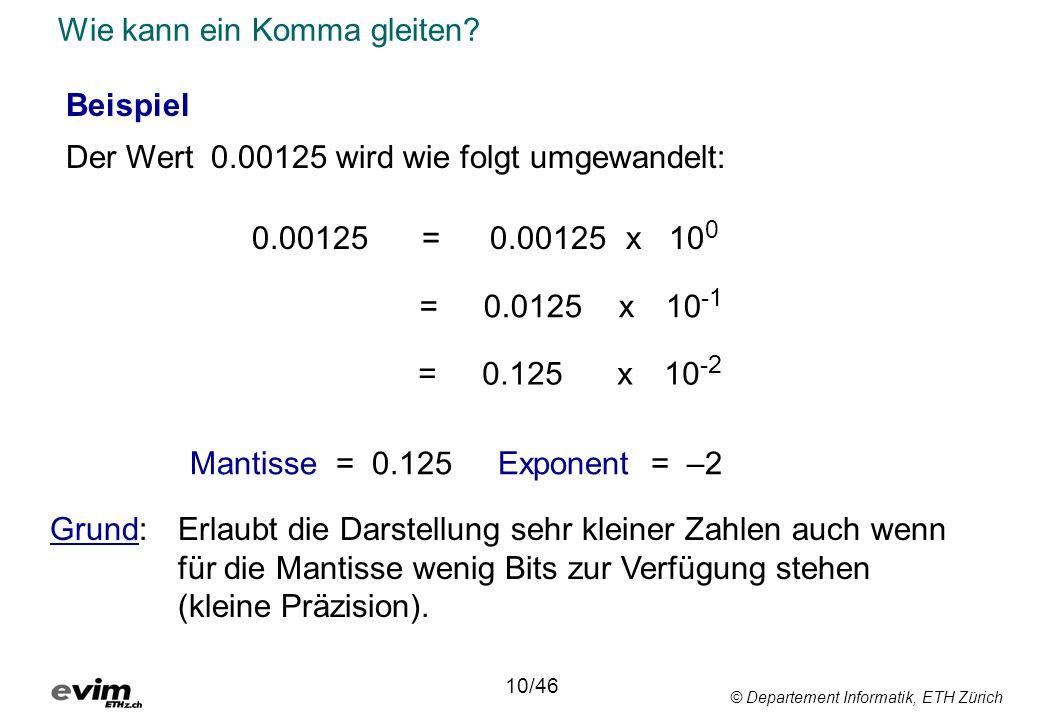 © Departement Informatik, ETH Zürich Wie kann ein Komma gleiten? Mantisse = 0.125Exponent = –2 Beispiel Der Wert 0.00125 wird wie folgt umgewandelt: 0