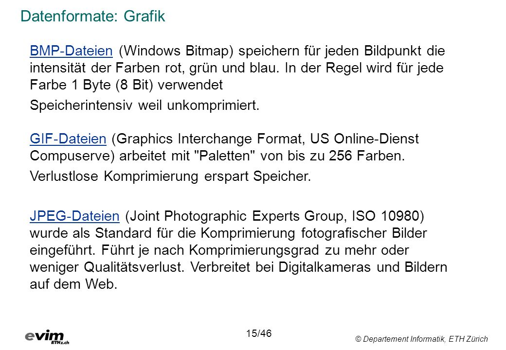 © Departement Informatik, ETH Zürich Datenformate: Grafik BMP-Dateien (Windows Bitmap) speichern für jeden Bildpunkt die intensität der Farben rot, gr