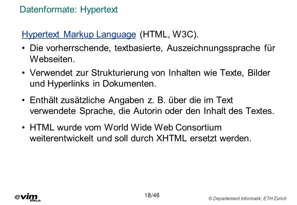 © Departement Informatik, ETH Zürich Datenformate: Hypertext Hypertext Markup Language (HTML, W3C). Die vorherrschende, textbasierte, Auszeichnungsspr