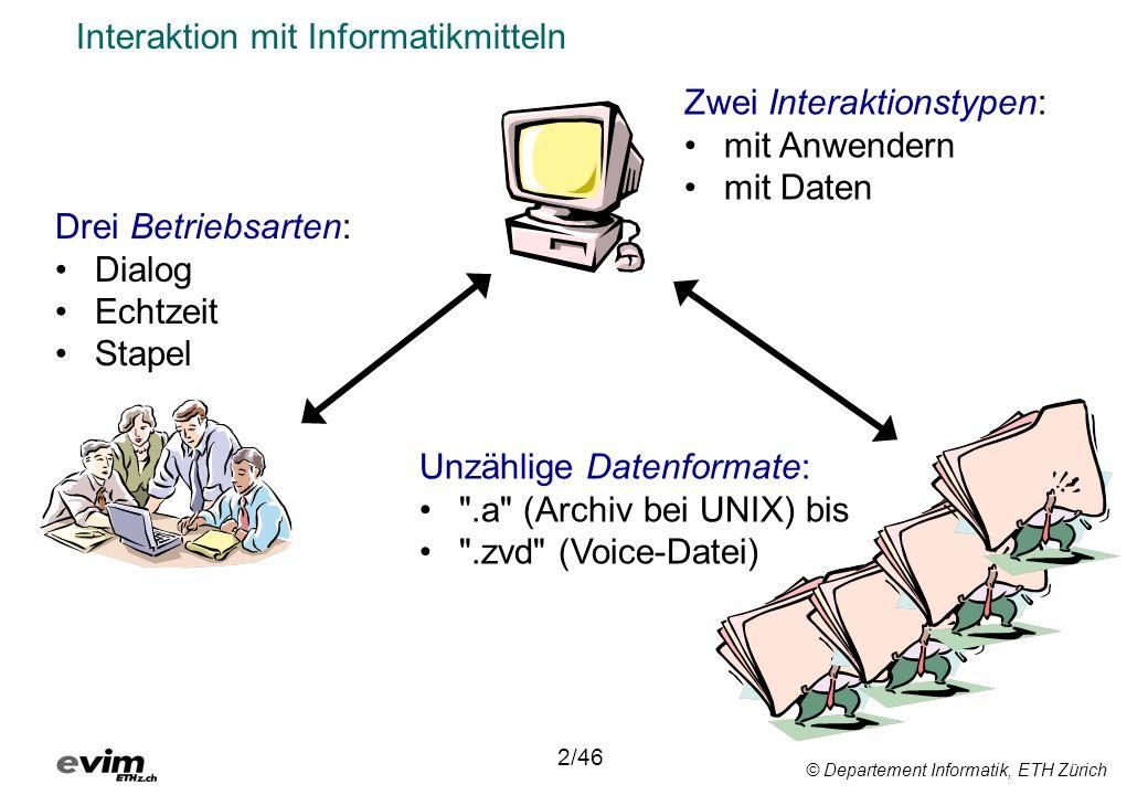 © Departement Informatik, ETH Zürich Interaktion mit Informatikmitteln Drei Betriebsarten: Dialog Echtzeit Stapel 2/46 Unzählige Datenformate: .a (Archiv bei UNIX) bis .zvd (Voice-Datei) Zwei Interaktionstypen: mit Anwendern mit Daten