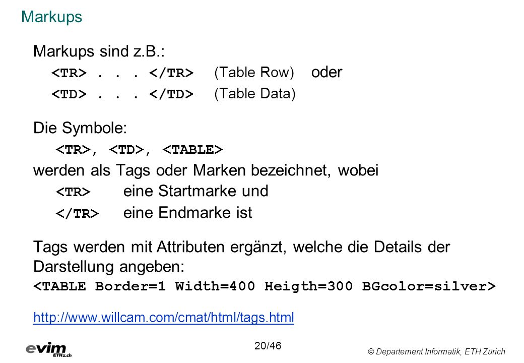 © Departement Informatik, ETH Zürich Markups Markups sind z.B.:... (Table Row) oder... (Table Data) Die Symbole:,, werden als Tags oder Marken bezeich