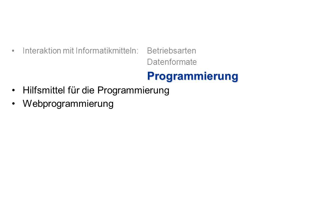 Interaktion mit Informatikmitteln: Betriebsarten DatenformateProgrammierung Hilfsmittel für die Programmierung Webprogrammierung