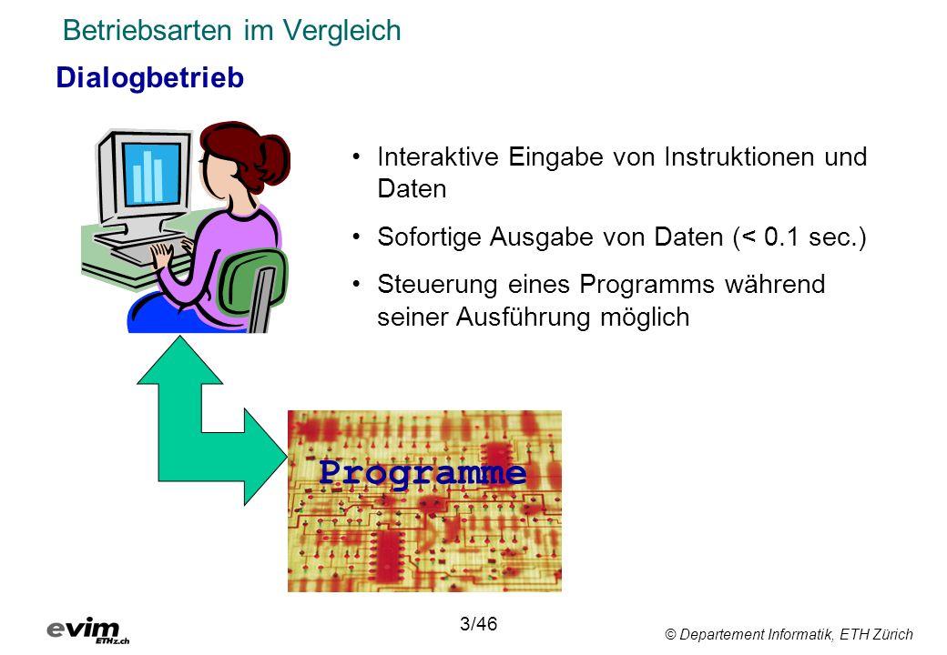 © Departement Informatik, ETH Zürich Betriebsarten im Vergleich Dialogbetrieb 3/46 Interaktive Eingabe von Instruktionen und Daten Sofortige Ausgabe von Daten (< 0.1 sec.) Steuerung eines Programms während seiner Ausführung möglich Programme