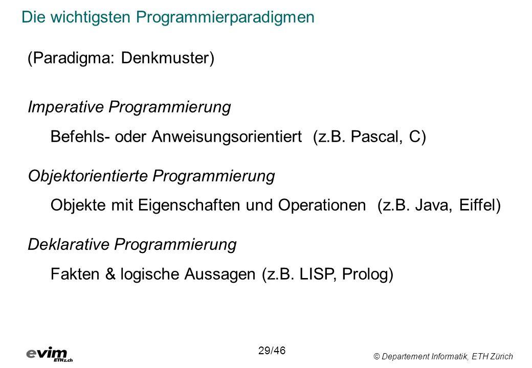 © Departement Informatik, ETH Zürich Die wichtigsten Programmierparadigmen 29/46 (Paradigma: Denkmuster) Imperative Programmierung Befehls- oder Anweisungsorientiert (z.B.