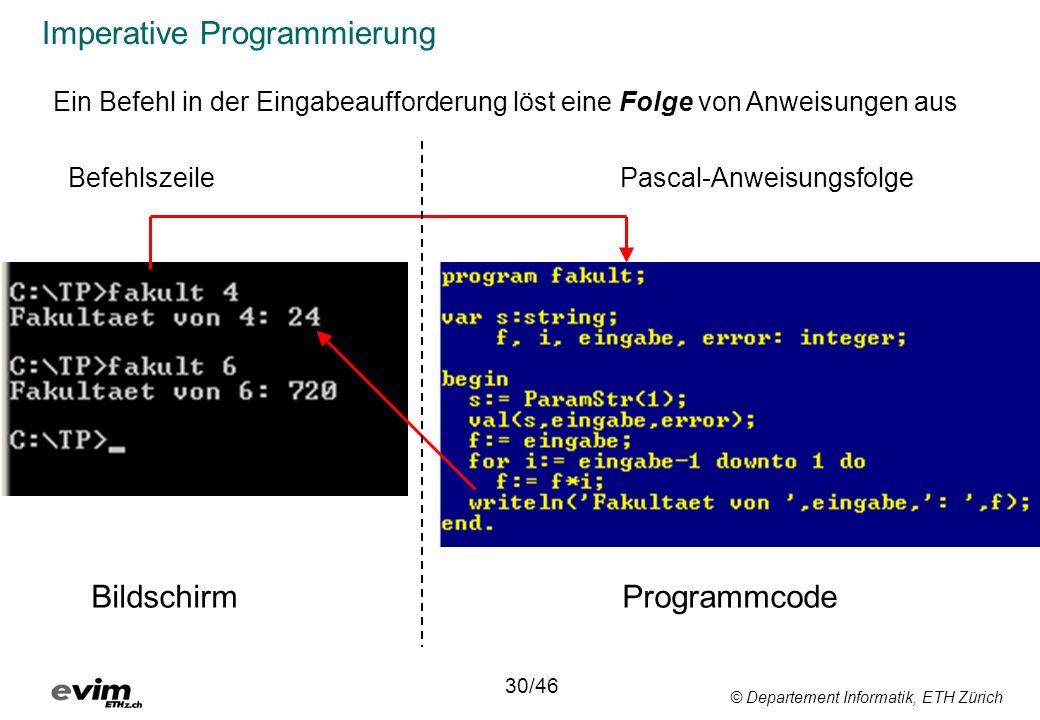 © Departement Informatik, ETH Zürich Imperative Programmierung 30/46 Ein Befehl in der Eingabeaufforderung löst eine Folge von Anweisungen aus Bildschirm Programmcode Pascal-AnweisungsfolgeBefehlszeile