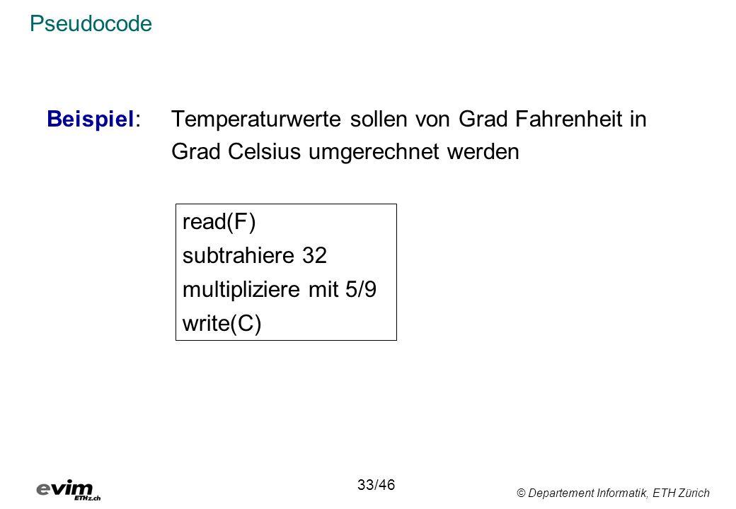 © Departement Informatik, ETH Zürich Pseudocode Beispiel: Temperaturwerte sollen von Grad Fahrenheit in Grad Celsius umgerechnet werden read(F) subtrahiere 32 multipliziere mit 5/9 write(C) 33/46