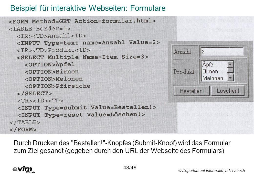 © Departement Informatik, ETH Zürich Beispiel für interaktive Webseiten: Formulare Durch Drücken des Bestellen! -Knopfes (Submit-Knopf) wird das Formular zum Ziel gesandt (gegeben durch den URL der Webseite des Formulars) 43/46