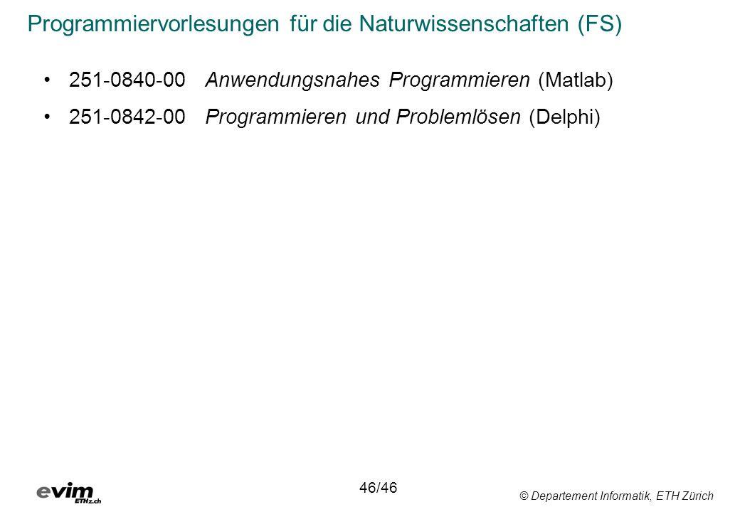 © Departement Informatik, ETH Zürich Programmiervorlesungen für die Naturwissenschaften (FS) 251-0840-00Anwendungsnahes Programmieren (Matlab) 251-0842-00Programmieren und Problemlösen (Delphi) 46/46