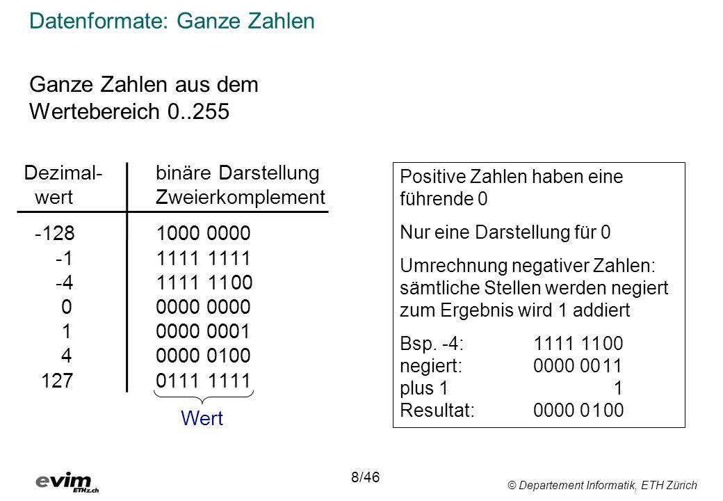 © Departement Informatik, ETH Zürich Datenformate: Ganze Zahlen Ganze Zahlen aus dem Wertebereich 0..255 Dezimal-binäre Darstellung wert Zweierkomplement -128 1000 0000 -1 1111 1111 -41111 1100 0 0000 0000 1 0000 0001 4 0000 0100 127 0111 1111 Wert 8/46 Positive Zahlen haben eine führende 0 Nur eine Darstellung für 0 Umrechnung negativer Zahlen: sämtliche Stellen werden negiert zum Ergebnis wird 1 addiert Bsp.