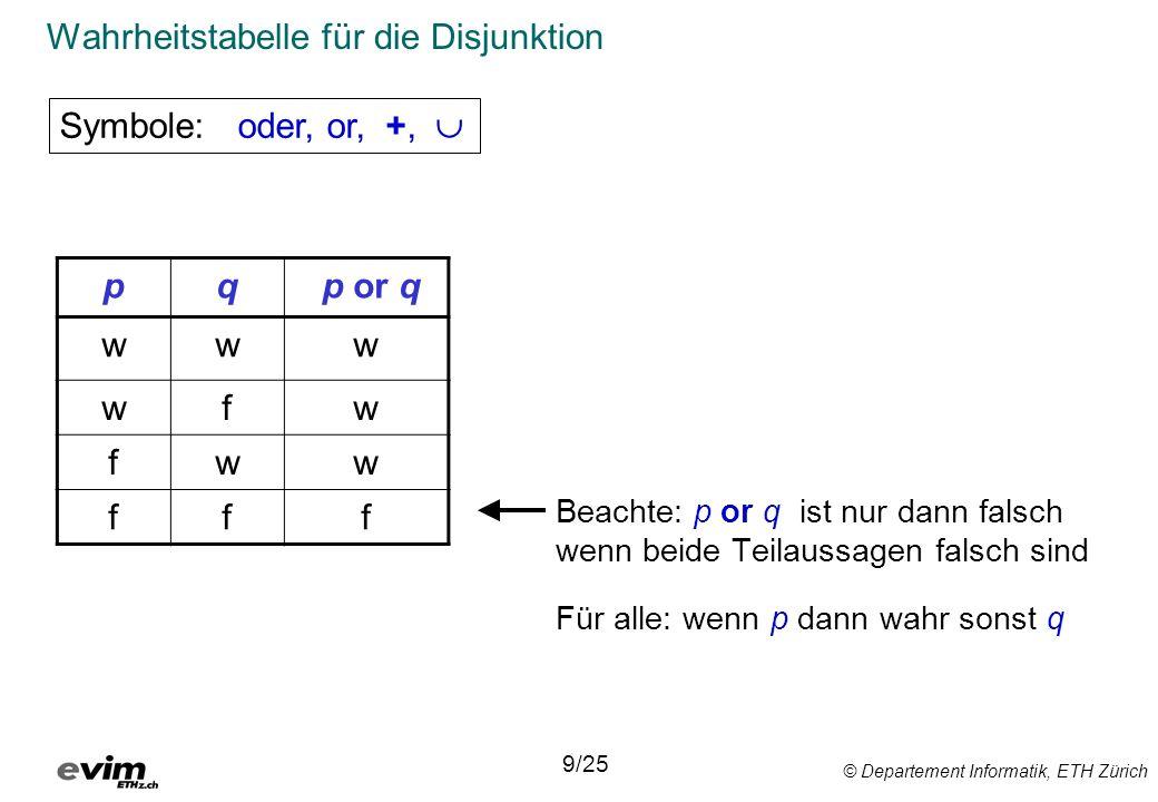 © Departement Informatik, ETH Zürich Wahrheitstabelle für die Disjunktion Beachte: p or q ist nur dann falsch wenn beide Teilaussagen falsch sind Für alle: wenn p dann wahr sonst q Symbole: oder, or, +, 9/25 pq p or q www wfw fww fff