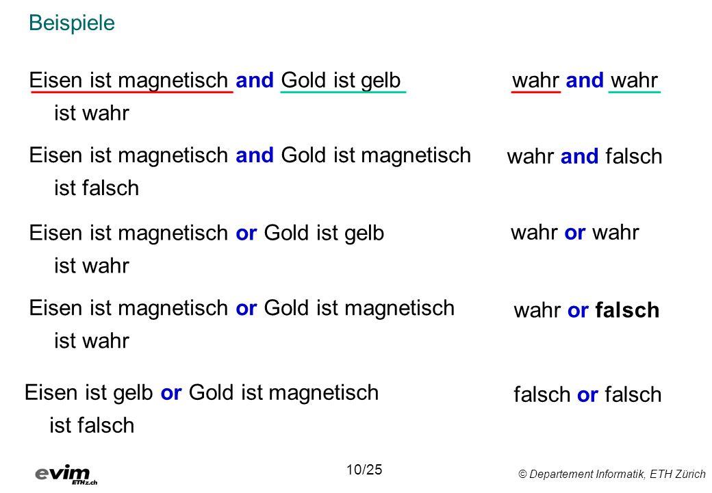 © Departement Informatik, ETH Zürich Beispiele Eisen ist magnetisch and Gold ist gelb ist wahr 10/25 Eisen ist magnetisch and Gold ist magnetisch ist falsch Eisen ist magnetisch or Gold ist gelb ist wahr Eisen ist magnetisch or Gold ist magnetisch ist wahr Eisen ist gelb or Gold ist magnetisch ist falsch wahr and wahr wahr and falsch wahr or wahr wahr or falsch falsch or falsch