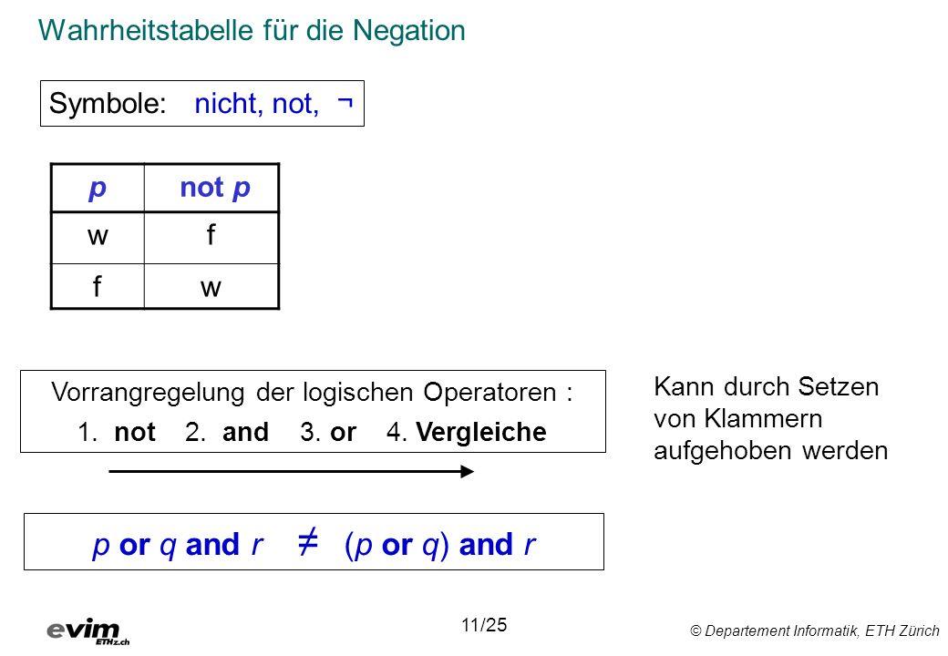 © Departement Informatik, ETH Zürich Wahrheitstabelle für die Negation Symbole: nicht, not, ¬ 11/25 Vorrangregelung der logischen Operatoren : 1.