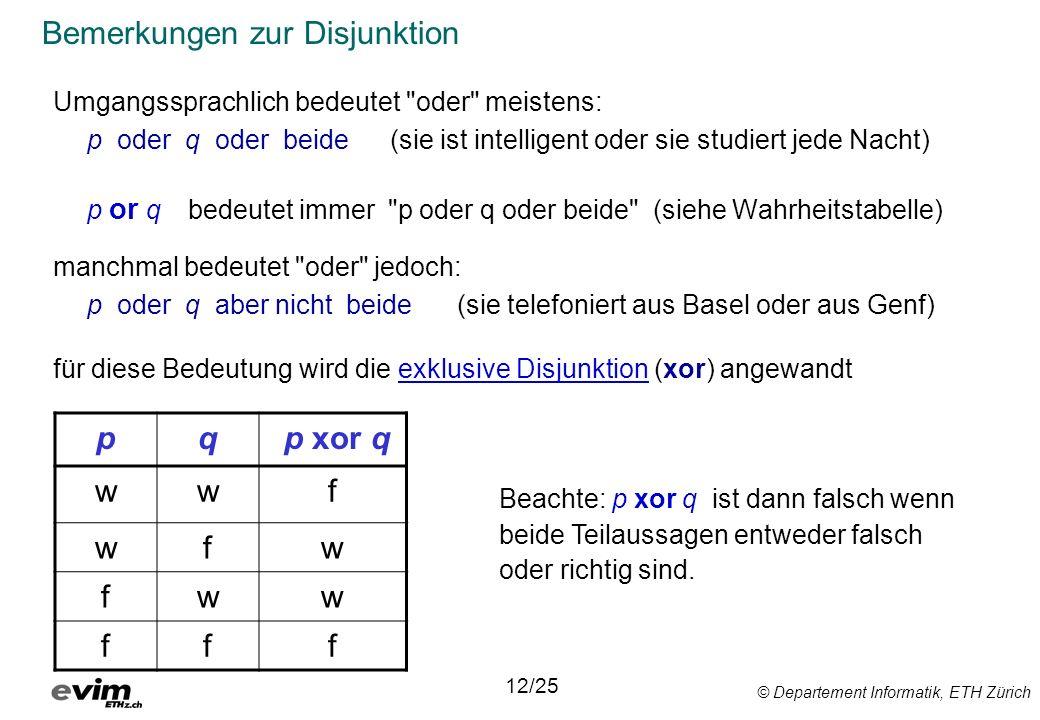 © Departement Informatik, ETH Zürich Bemerkungen zur Disjunktion Umgangssprachlich bedeutet oder meistens: p oder q oder beide (sie ist intelligent oder sie studiert jede Nacht) p or q bedeutet immer p oder q oder beide (siehe Wahrheitstabelle) manchmal bedeutet oder jedoch: p oder q aber nicht beide (sie telefoniert aus Basel oder aus Genf) für diese Bedeutung wird die exklusive Disjunktion (xor) angewandt 12/25 Beachte: p xor q ist dann falsch wenn beide Teilaussagen entweder falsch oder richtig sind.