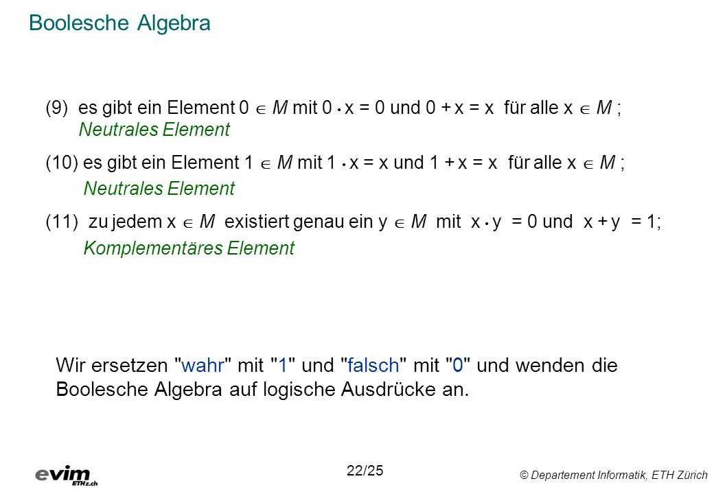 © Departement Informatik, ETH Zürich Boolesche Algebra (9)es gibt ein Element 0 M mit 0 x = 0 und 0 + x = x für alle x M ; Neutrales Element (10) es gibt ein Element 1 M mit 1 x = x und 1 + x = x für alle x M ; Neutrales Element (11) zu jedem x M existiert genau ein y M mit x y = 0 und x + y = 1; Komplementäres Element 22/25 Wir ersetzen wahr mit 1 und falsch mit 0 und wenden die Boolesche Algebra auf logische Ausdrücke an.