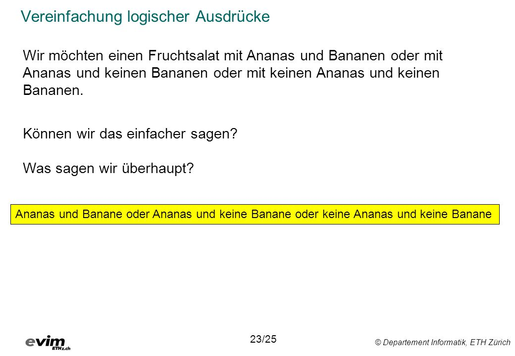 © Departement Informatik, ETH Zürich Vereinfachung logischer Ausdrücke 23/25 Ananas und Banane oder Ananas und keine Banane oder keine Ananas und keine Banane Wir möchten einen Fruchtsalat mit Ananas und Bananen oder mit Ananas und keinen Bananen oder mit keinen Ananas und keinen Bananen.