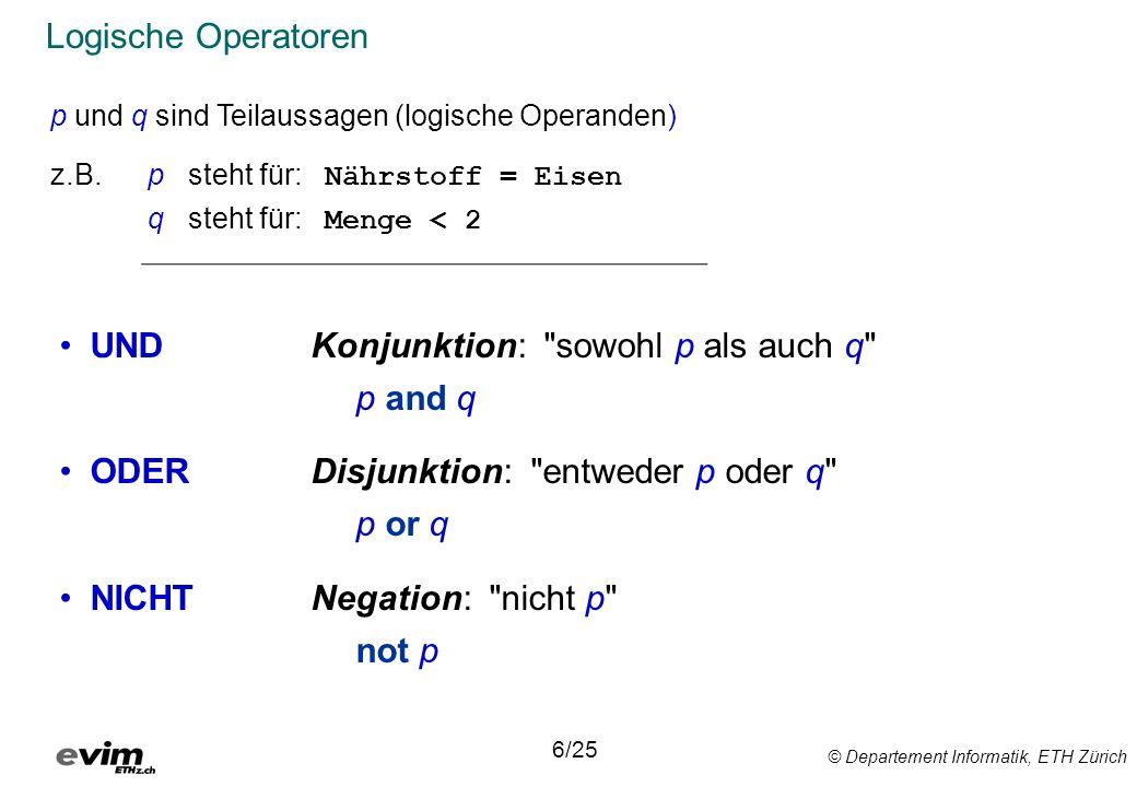 © Departement Informatik, ETH Zürich Logische Operatoren UND ODER NICHT 6/25 p und q sind Teilaussagen (logische Operanden) z.B.