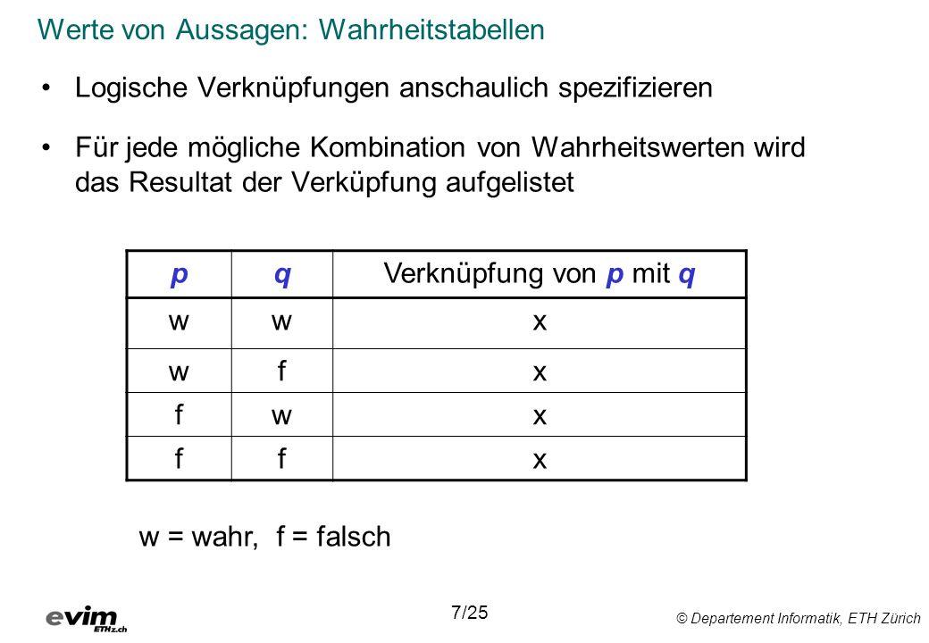 © Departement Informatik, ETH Zürich Werte von Aussagen: Wahrheitstabellen Logische Verknüpfungen anschaulich spezifizieren Für jede mögliche Kombination von Wahrheitswerten wird das Resultat der Verküpfung aufgelistet 7/25 pqVerknüpfung von p mit q wwx wfx fwx ffx w = wahr, f = falsch