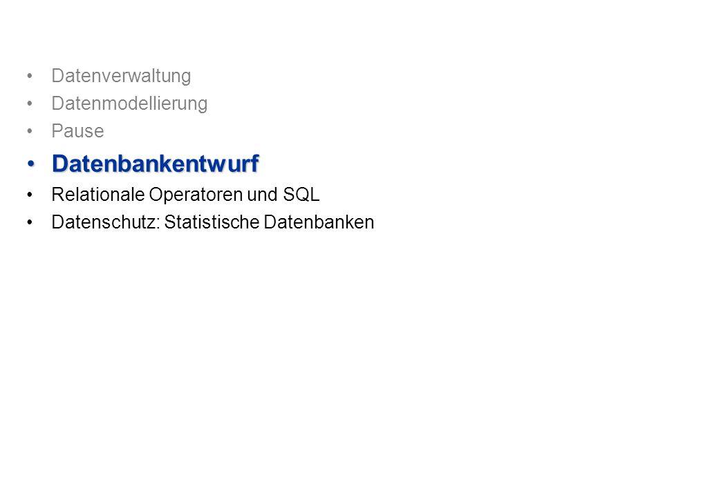 Datenverwaltung Datenmodellierung Pause DatenbankentwurfDatenbankentwurf Relationale Operatoren und SQL Datenschutz: Statistische Datenbanken
