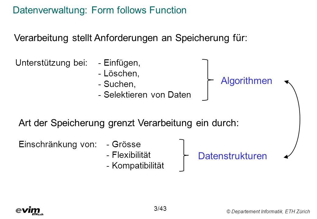 © Departement Informatik, ETH Zürich Datenverwaltung: Form follows Function 3/43 Unterstützung bei:- Einfügen, - Löschen, - Suchen, - Selektieren von