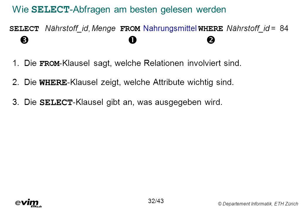 © Departement Informatik, ETH Zürich Wie SELECT -Abfragen am besten gelesen werden 1.Die FROM -Klausel sagt, welche Relationen involviert sind. 2.Die