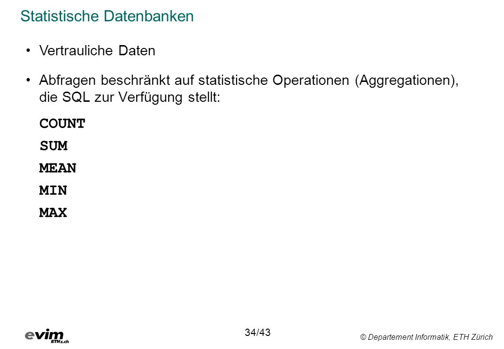 © Departement Informatik, ETH Zürich Statistische Datenbanken Abfragen beschränkt auf statistische Operationen (Aggregationen), die SQL zur Verfügung