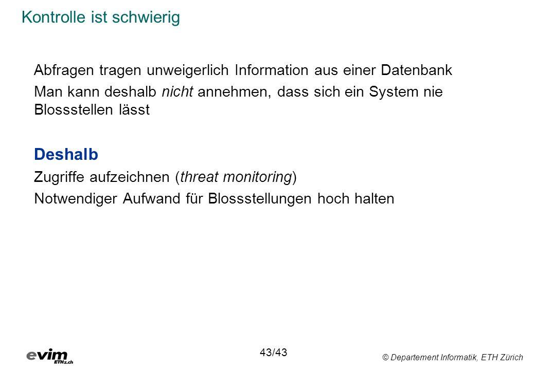 © Departement Informatik, ETH Zürich Kontrolle ist schwierig Abfragen tragen unweigerlich Information aus einer Datenbank Man kann deshalb nicht anneh