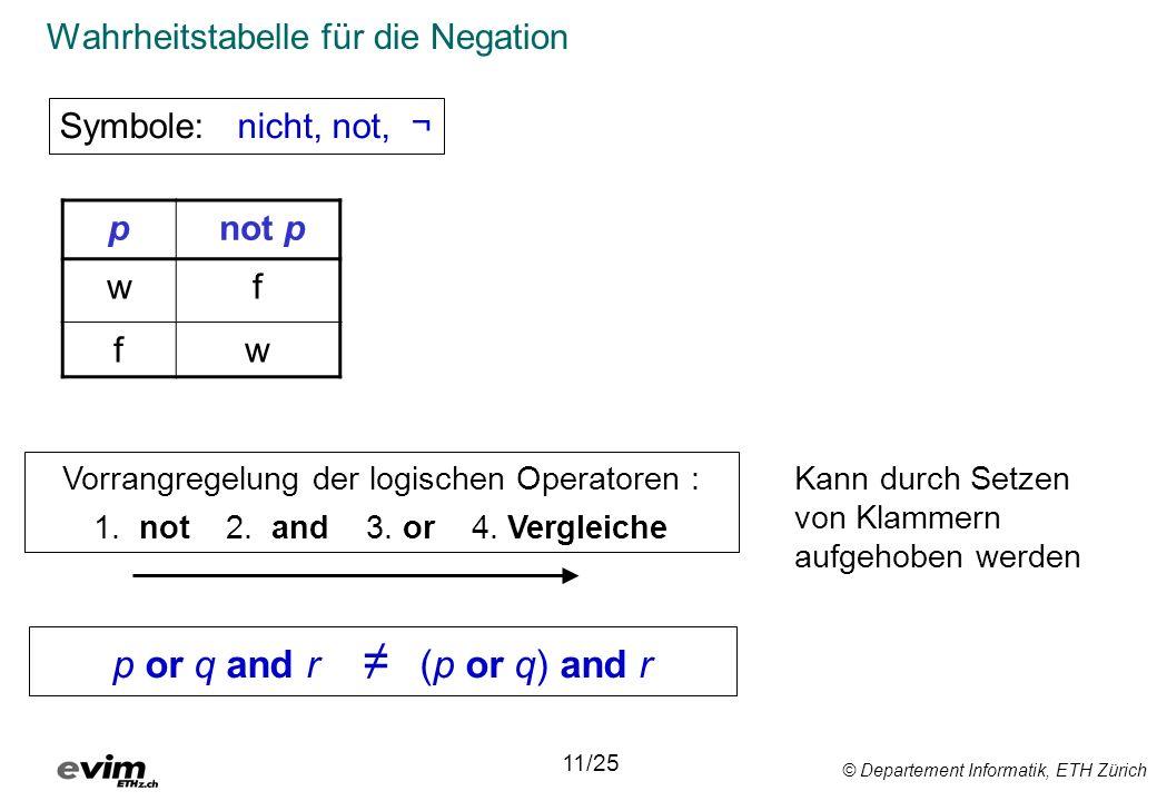 © Departement Informatik, ETH Zürich Wahrheitstabelle für die Negation Symbole: nicht, not, ¬ 11/25 Vorrangregelung der logischen Operatoren : 1. not
