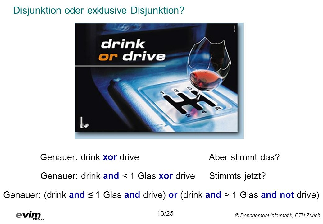 © Departement Informatik, ETH Zürich Disjunktion oder exklusive Disjunktion? 13/25 Genauer: drink and < 1 Glas xor drive Genauer: drink xor driveAber