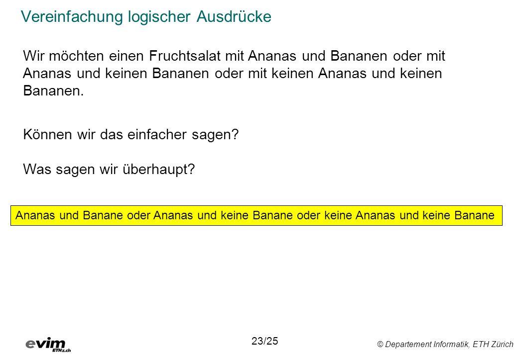 © Departement Informatik, ETH Zürich Vereinfachung logischer Ausdrücke 23/25 Ananas und Banane oder Ananas und keine Banane oder keine Ananas und kein