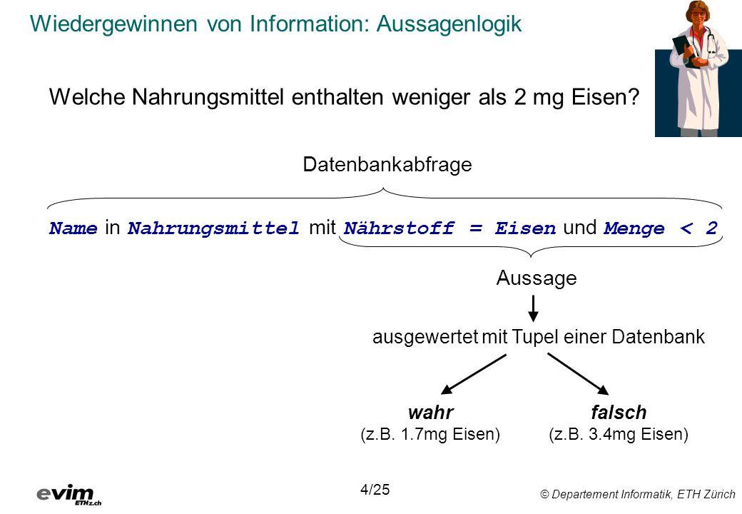 © Departement Informatik, ETH Zürich Wiedergewinnen von Information: Aussagenlogik Welche Nahrungsmittel enthalten weniger als 2 mg Eisen? Name in Nah