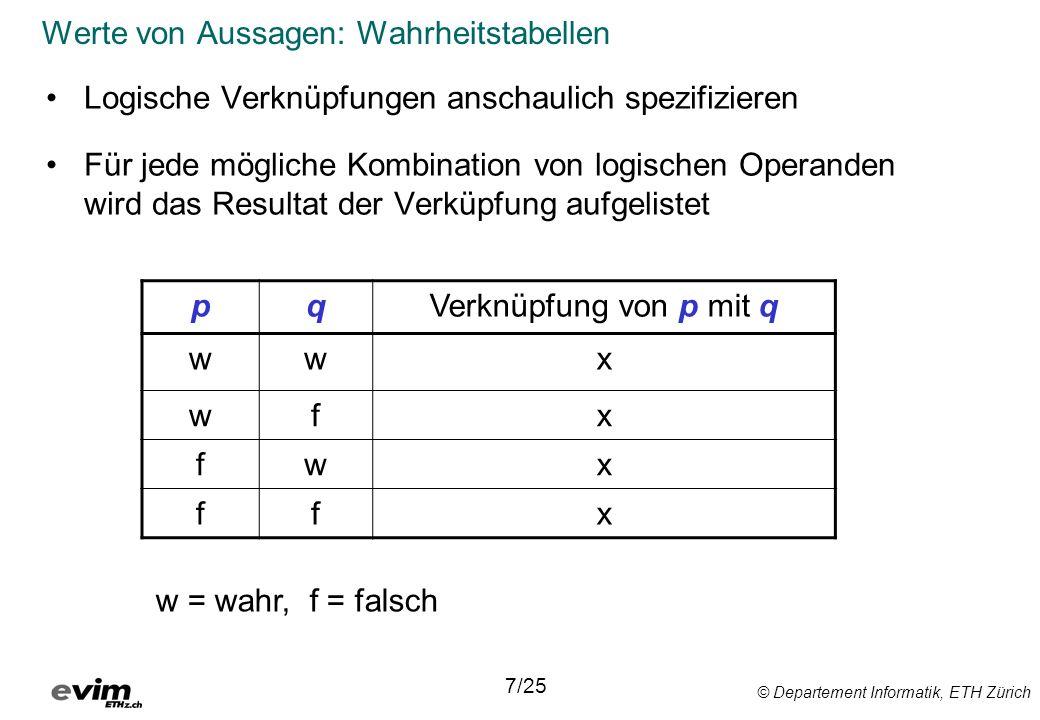 © Departement Informatik, ETH Zürich Werte von Aussagen: Wahrheitstabellen Logische Verknüpfungen anschaulich spezifizieren Für jede mögliche Kombinat