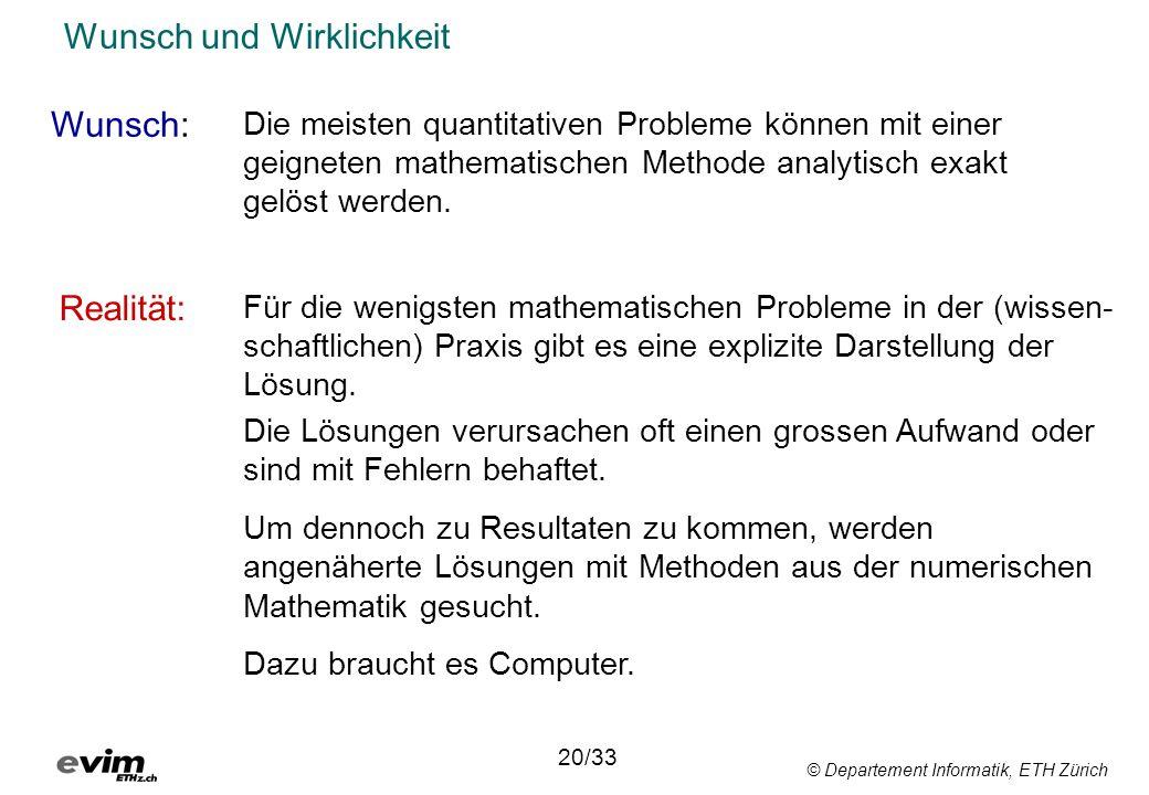 © Departement Informatik, ETH Zürich Wunsch und Wirklichkeit Wunsch: Realität: 20/33 Die meisten quantitativen Probleme können mit einer geigneten mathematischen Methode analytisch exakt gelöst werden.