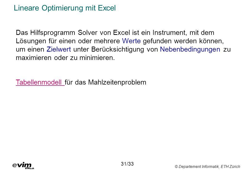 © Departement Informatik, ETH Zürich Lineare Optimierung mit Excel Das Hilfsprogramm Solver von Excel ist ein Instrument, mit dem Lösungen für einen oder mehrere Werte gefunden werden können, um einen Zielwert unter Berücksichtigung von Nebenbedingungen zu maximieren oder zu minimieren.