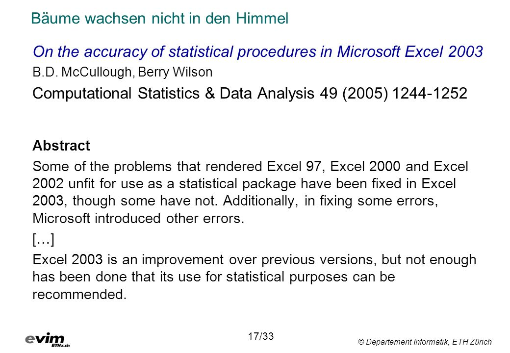 © Departement Informatik, ETH Zürich Bäume wachsen nicht in den Himmel On the accuracy of statistical procedures in Microsoft Excel 2003 B.D. McCullou