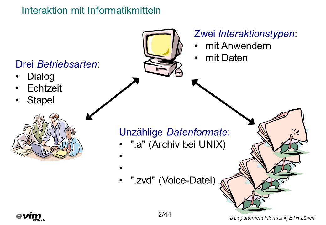 © Departement Informatik, ETH Zürich Betriebsarten im Vergleich Dialogbetrieb 3/44 Interaktive Eingabe von Instruktionen und Daten Sofortige Ausgabe von Daten (< 0.1 sec.) Steuerung eines Programms während seiner Ausführung möglich Programme