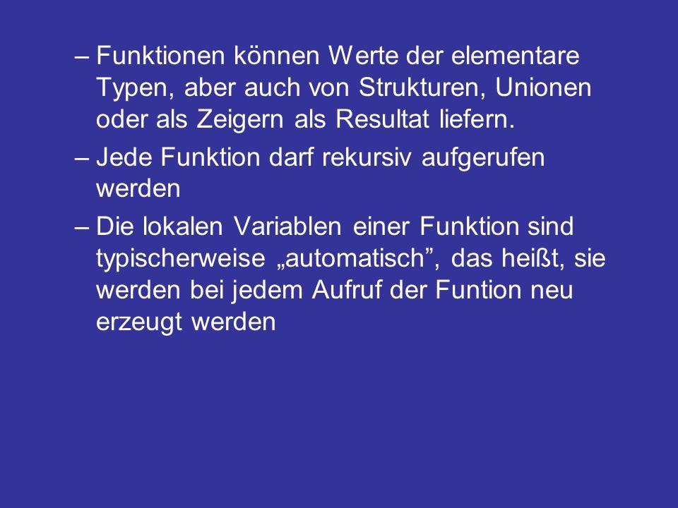 –Funktionen können Werte der elementare Typen, aber auch von Strukturen, Unionen oder als Zeigern als Resultat liefern. –Jede Funktion darf rekursiv a