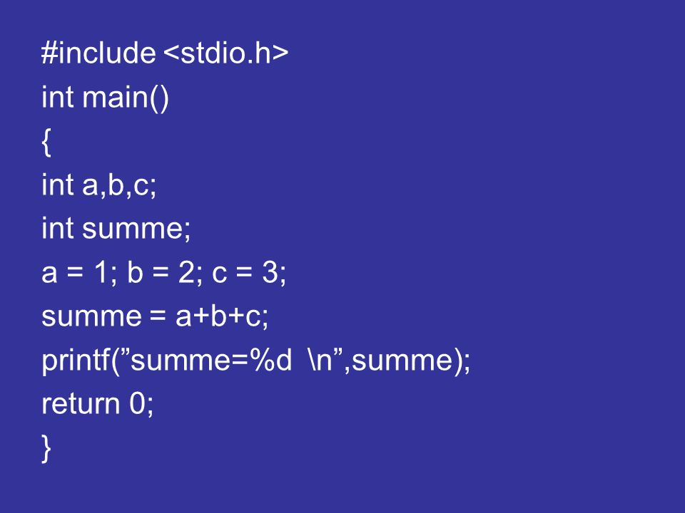 #include int main() { int a,b,c; int summe; a = 1; b = 2; c = 3; summe = a+b+c; printf(summe=%d \n,summe); return 0; }