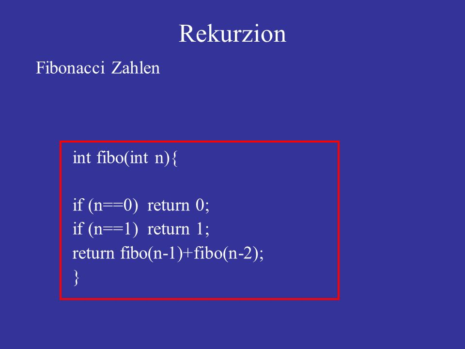 int fibo(int n){ if (n==0) return 0; if (n==1) return 1; return fibo(n-1)+fibo(n-2); } Fibonacci Zahlen Rekurzion