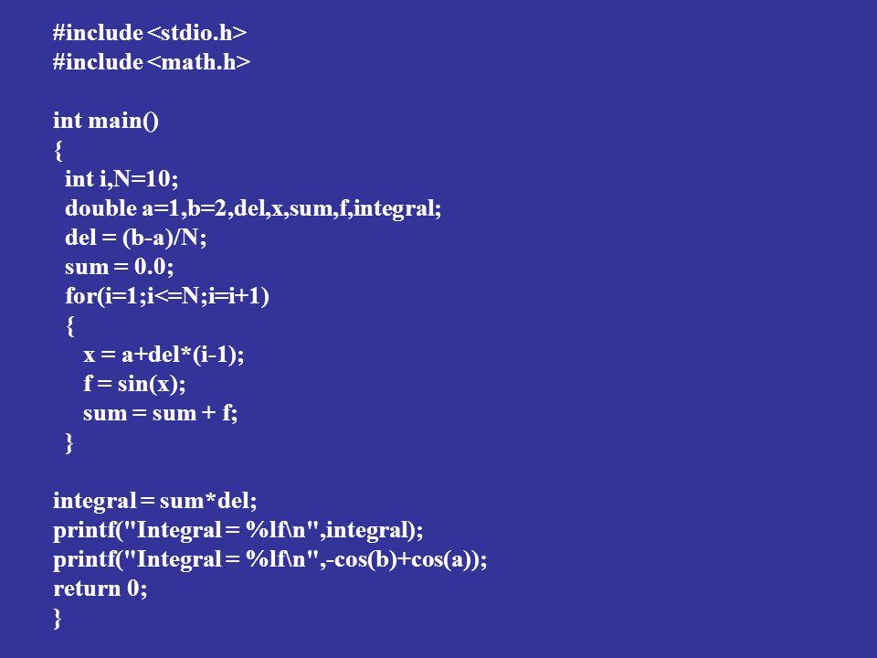 #include int main() { int i,N=10; double a=1,b=2,del,x,sum,f,integral; del = (b-a)/N; sum = 0.0; for(i=1;i<=N;i=i+1) { x = a+del*(i-1); f = sin(x); sum = sum + f; } integral = sum*del; printf( Integral = %lf\n ,integral); printf( Integral = %lf\n ,-cos(b)+cos(a)); return 0; }
