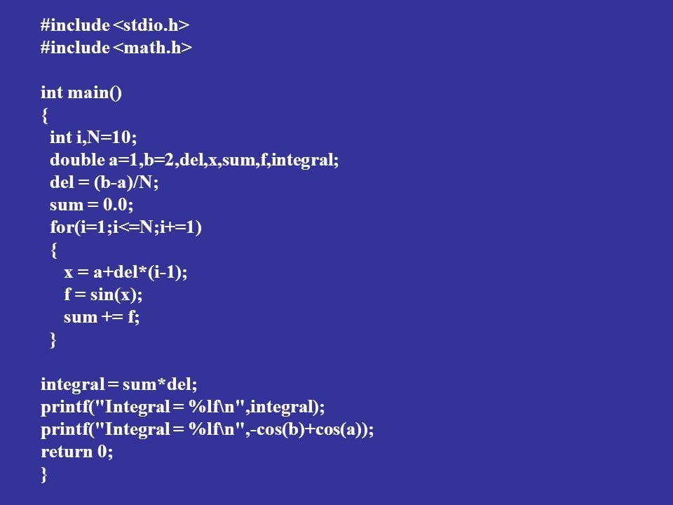 #include int main() { int i,N=10; double a=1,b=2,del,x,sum,f,integral; del = (b-a)/N; sum = 0.0; for(i=1;i<=N;i+=1) { x = a+del*(i-1); f = sin(x); sum += f; } integral = sum*del; printf( Integral = %lf\n ,integral); printf( Integral = %lf\n ,-cos(b)+cos(a)); return 0; }
