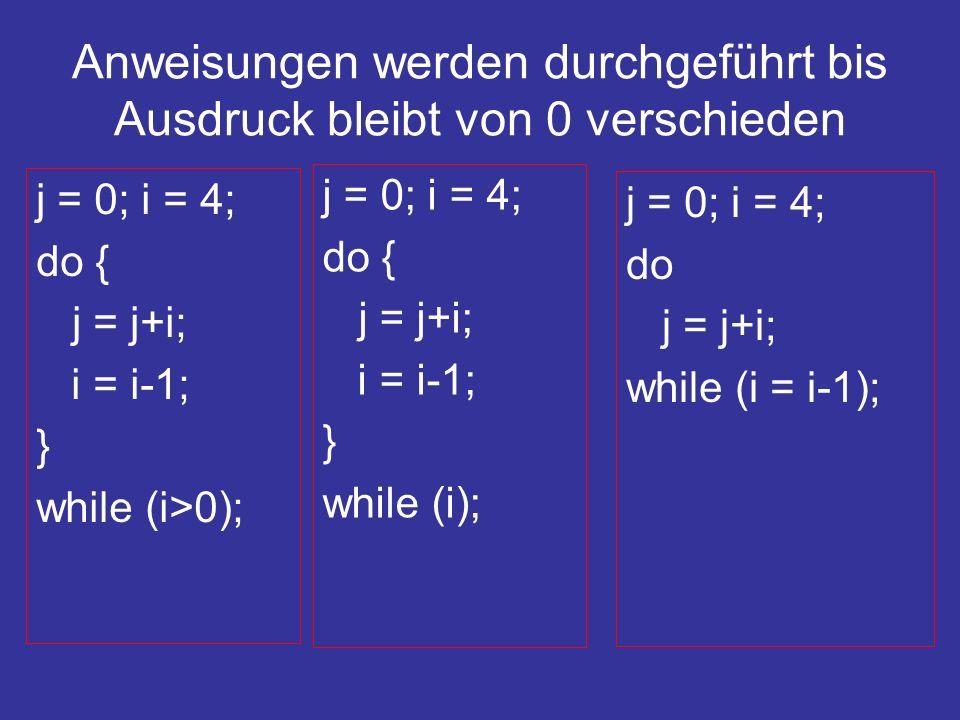 Anweisungen werden durchgeführt bis Ausdruck bleibt von 0 verschieden j = 0; i = 4; do { j = j+i; i = i-1; } while (i>0); j = 0; i = 4; do { j = j+i; i = i-1; } while (i); j = 0; i = 4; do j = j+i; while (i = i-1);