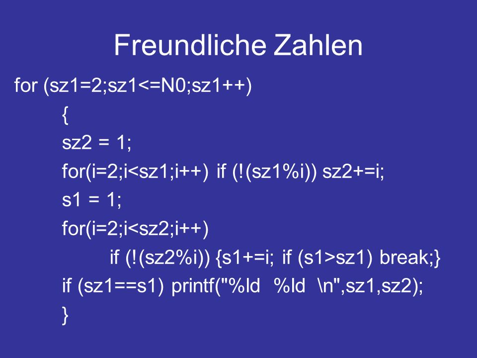 Freundliche Zahlen for (sz1=2;sz1<=N0;sz1++) { sz2 = 1; for(i=2;i<sz1;i++) if (!(sz1%i)) sz2+=i; s1 = 1; for(i=2;i<sz2;i++) if (!(sz2%i)) {s1+=i; if (s1>sz1) break;} if (sz1==s1) printf( %ld %ld \n ,sz1,sz2); }