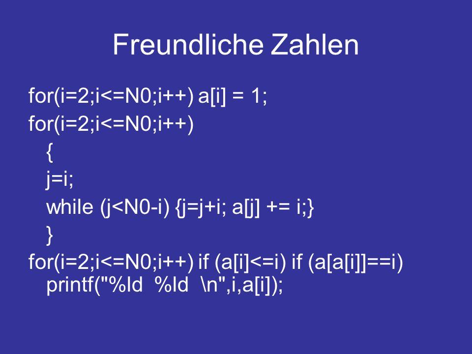 Freundliche Zahlen for(i=2;i<=N0;i++) a[i] = 1; for(i=2;i<=N0;i++) { j=i; while (j<N0-i) {j=j+i; a[j] += i;} } for(i=2;i<=N0;i++) if (a[i]<=i) if (a[a