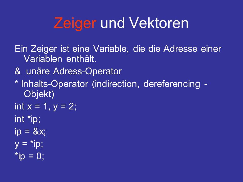 Zeiger und Vektoren Ein Zeiger ist eine Variable, die die Adresse einer Variablen enthält. & unäre Adress-Operator * Inhalts-Operator (indirection, de