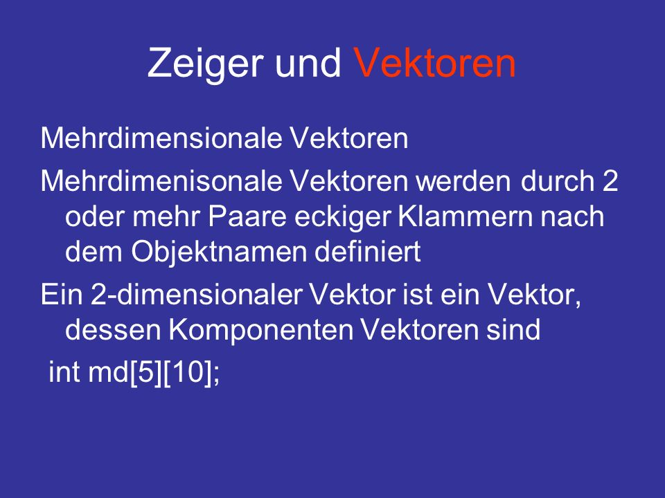 Zeiger und Vektoren Mehrdimensionale Vektoren Mehrdimenisonale Vektoren werden durch 2 oder mehr Paare eckiger Klammern nach dem Objektnamen definiert