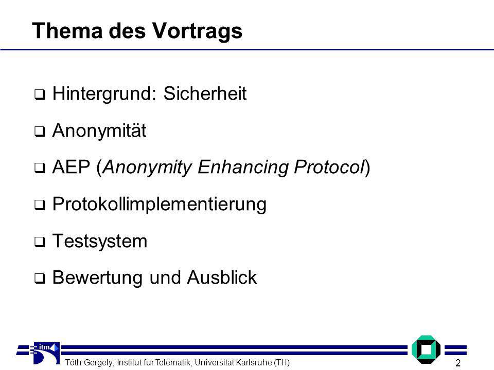 Tóth Gergely, Institut für Telematik, Universität Karlsruhe (TH) 2 itm Thema des Vortrags Hintergrund: Sicherheit Anonymität AEP (Anonymity Enhancing Protocol) Protokollimplementierung Testsystem Bewertung und Ausblick