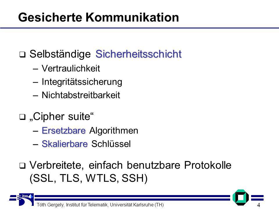 Tóth Gergely, Institut für Telematik, Universität Karlsruhe (TH) 4 itm Gesicherte Kommunikation Sicherheitsschicht Selbständige Sicherheitsschicht –Vertraulichkeit –Integritätssicherung –Nichtabstreitbarkeit Cipher suite –Ersetzbare –Ersetzbare Algorithmen –Skalierbare –Skalierbare Schlüssel Verbreitete, einfach benutzbare Protokolle (SSL, TLS, WTLS, SSH)