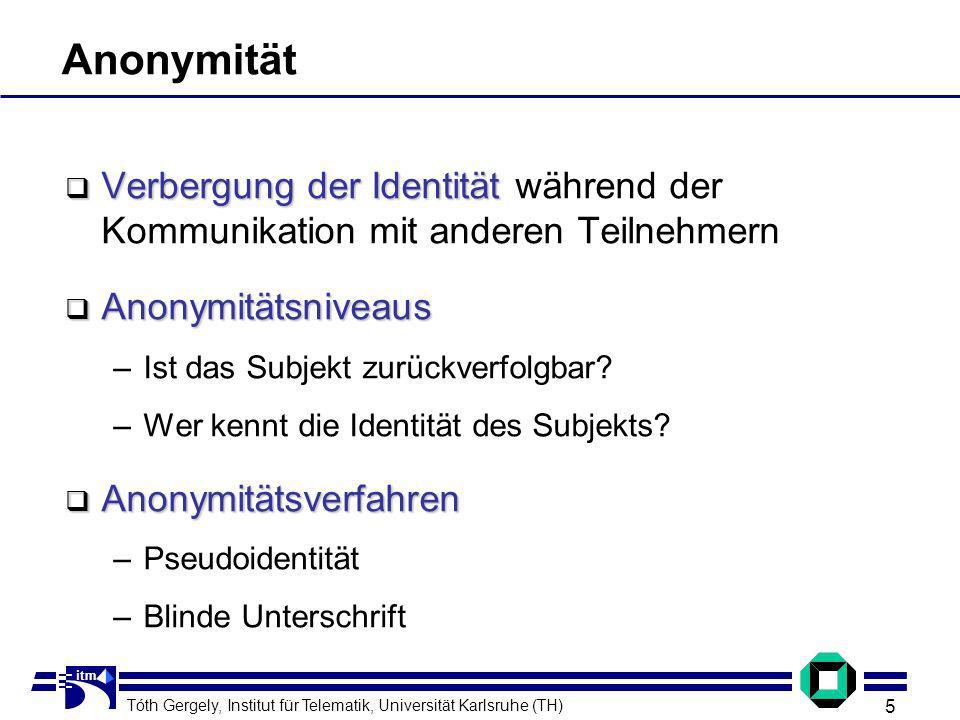 Tóth Gergely, Institut für Telematik, Universität Karlsruhe (TH) 5 itm Anonymität Verbergung der Identität Verbergung der Identität während der Kommunikation mit anderen Teilnehmern Anonymitätsniveaus Anonymitätsniveaus –Ist das Subjekt zurückverfolgbar.