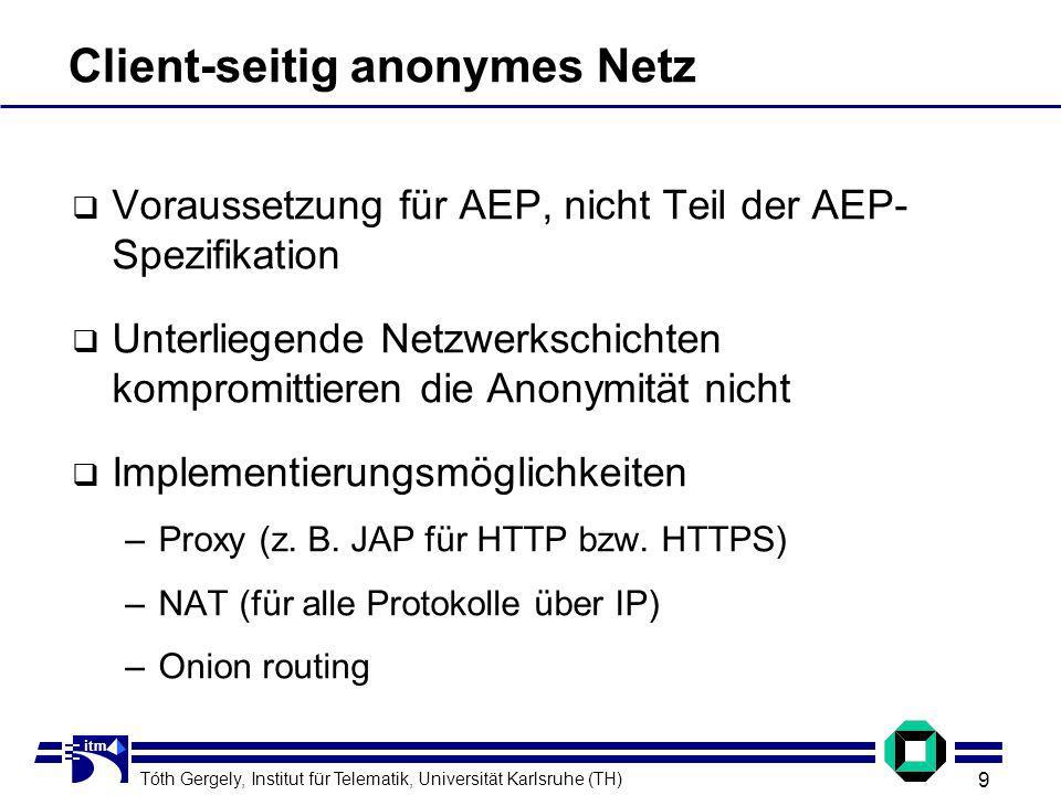 Tóth Gergely, Institut für Telematik, Universität Karlsruhe (TH) 9 itm Client-seitig anonymes Netz Voraussetzung für AEP, nicht Teil der AEP- Spezifikation Unterliegende Netzwerkschichten kompromittieren die Anonymität nicht Implementierungsmöglichkeiten –Proxy (z.