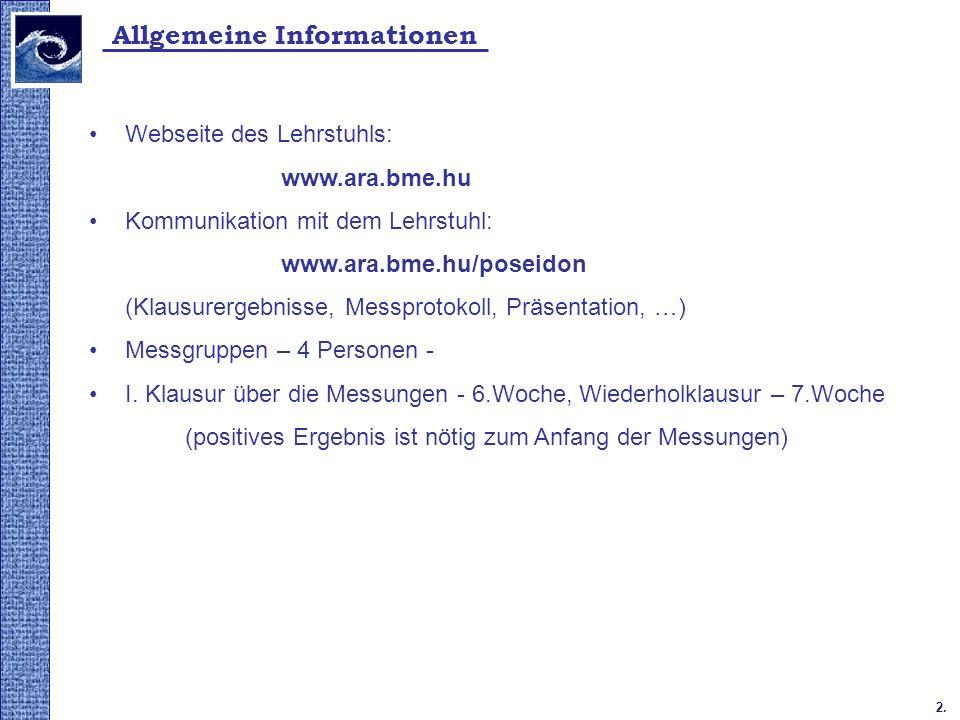 2. Allgemeine Informationen Webseite des Lehrstuhls: www.ara.bme.hu Kommunikation mit dem Lehrstuhl: www.ara.bme.hu/poseidon (Klausurergebnisse, Messp